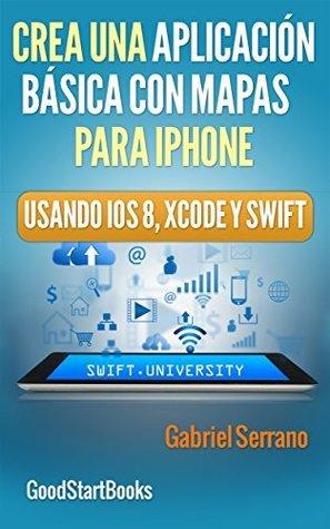 Crea una Aplicación Básica con Mapas Para iPhone Usando Xcode y Swift iOS8 (GoodStartBooks Programación Swift) Gabriel Serrano