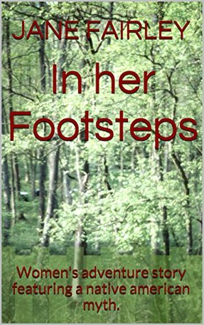 In her Footsteps: Womens adventure story featuring a native american myth. JANE FAIRLEY