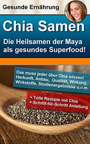 Chia Samen - die Heilsamen der Mayas als unglaubliches Superfood: Herkunft, Anbau, Qualität, Wirkung, Wirkstoffe und Studienergebnisse! Alexander Benetton