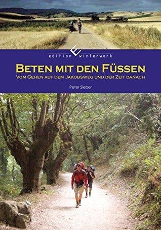 Beten mit den Füssen: Vom Gehen auf dem Jakobsweg und der Zeit danach  by  Peter Sieber