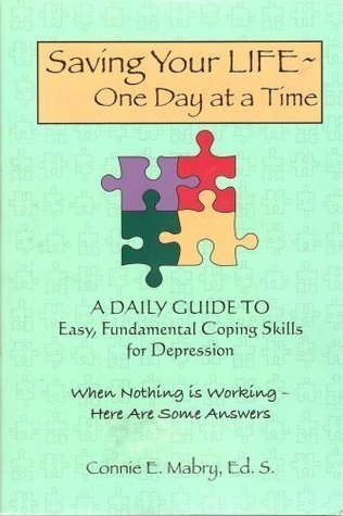 Saving Your Life - One Day At a Time: A Daily Guide to Easy, Fundamental Coping Skills for Depression  by  Connie E. Mabry