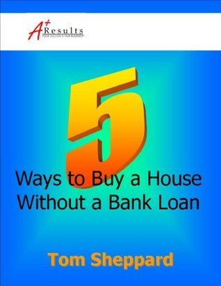 5 Ways to Buy a House Without a Bank Loan  by  Tom Sheppard