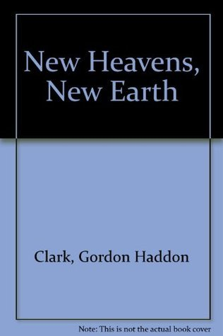 New Heavens, New Earth Gordon H. Clark