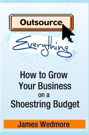 Outsource Everything: How to Grow Your Business on a Shoestring Budget James Wedmore