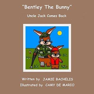 Bentley The Bunny: Uncle Jack Comes Back Jamie Bachelis