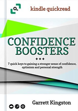 Confidence Boosters: 7 quick keys to gaining a stronger sense of confidence, optimism and personal strength Garrett Kingston