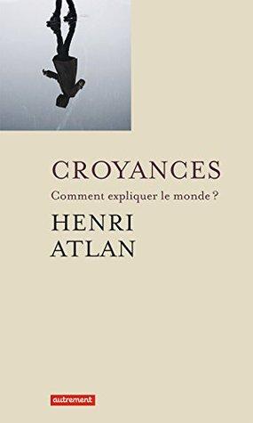 Croyances: Comment expliquer le monde ? Henri Atlan