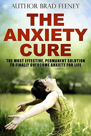 The Anxiety Cure: The Most Effective, Permanent Solution To Finally Overcome Anxiety For Life Bradley Feeney