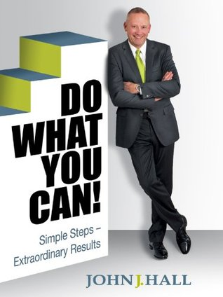 Do What You Can!: Simple Steps - Extraordinary Results  by  John J. Hall