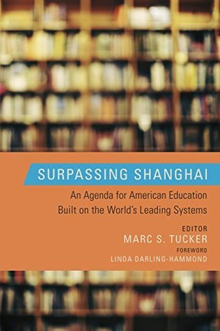 Surpassing Shanghai: An Agenda for American Education Built on the Worlds Leading Systems  by  Marc S. Tucker