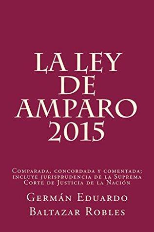 La Ley de Amparo 2013: Comparada, Concordada y Comentada Germán Eduardo Baltazar Robles