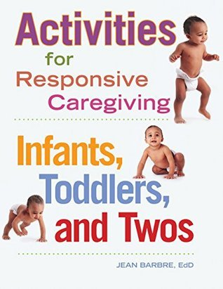 Activities for Responsive Caregiving: Infants, Toddlers, and Twos Jean Barbre