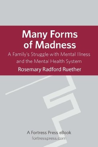 Many Forms of Madness: A Familys Struggle With Mental Illness And The Mental Health System Rosemary Radford Ruether