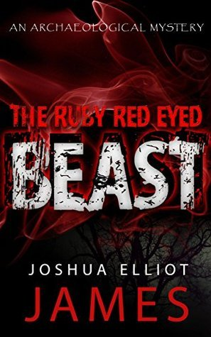 THE RUBY RED EYED BEAST: An Archaeological Mystery Thriller Joshua Elliot James