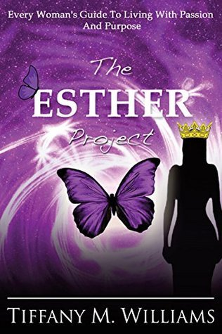 The Esther Project: Every Womans Guide To Living With Passion And Purpose  by  Tiffany M. Williams