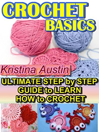 Crochet Basics: Ultimate Step Step Guide to Learn How to Crochet by Kristina Austin