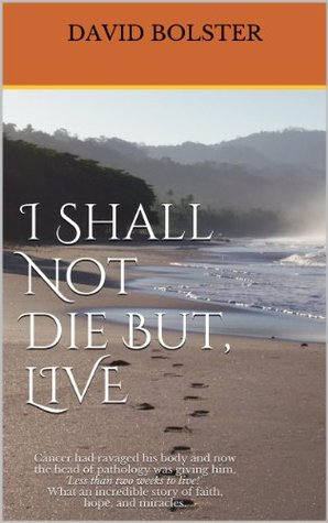 I Shall Not Die But, LIVE  by  David Bolster