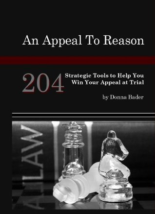 An Appeal to Reason 204 Strategic Tools to Help You Win Your Appeal at Trial,  by  Donna Bader