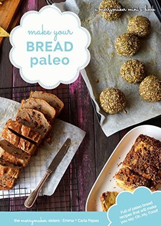Make Your Bread Paleo: Full of Paleo Bread Recipes that will make you say: Oh. My. Food! Carla Papas