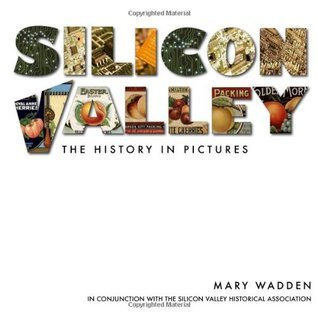 Silicon Valley: The History in Pictures  by  Mary Wadden