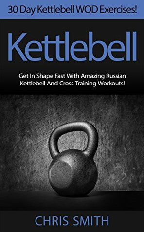 Kettlebell: 30 Day Kettlebell WOD Exercises! - Get In Shape Fast With 30 Amazing Russian Kettlebell And Cross Training Workouts! Chris Smith