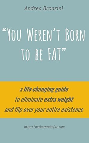 You Werent Born to be FAT: a life-changing guide to eliminate extra weight and flip over your entire existence Andrea Bronzini