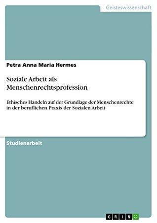 Soziale Arbeit als Menschenrechtsprofession: Ethisches Handeln auf der Grundlage der Menschenrechte in der beruflichen Praxis der Sozialen Arbeit Petra Anna Maria Hermes