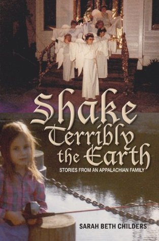 Shake Terribly the Earth: Stories from an Appalachian Family Sarah Beth Childers