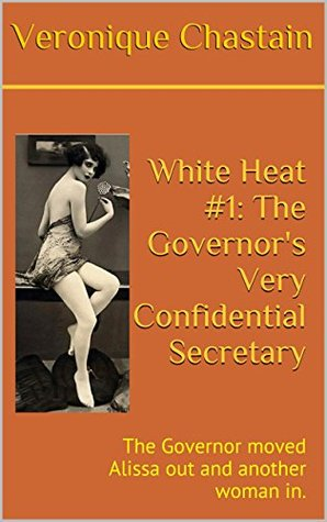 White Heat #1: The Governors Very Confidential Secretary: The Governor moved Alissa out and another woman in.  by  Veronique Chastain