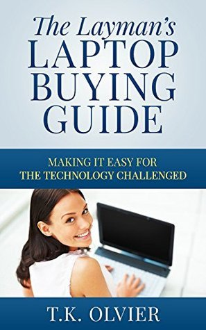 The Laymans Laptop Buying Guide: Making it Easy for the Technology Challenged T.K. Oliver