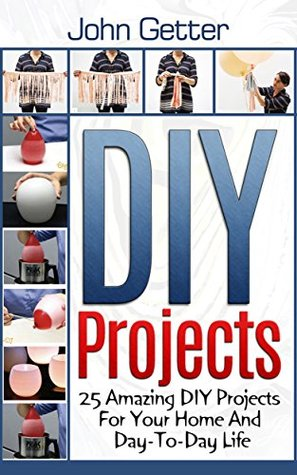 DIY Projects: 25 Amazing DIY Projects For Your Home And Day-To-Day Life  by  John Getter