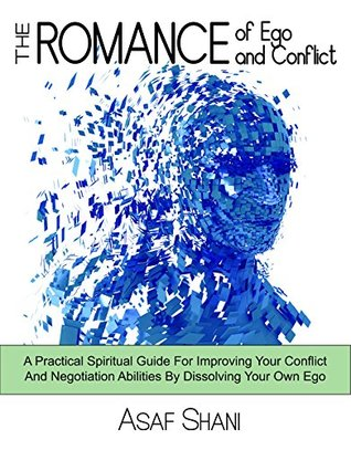 The Romance of Ego & Conflict: A Practical & Spiritual Guide For Improving Your Conflict & Negotiation Abilities By Dissolving Your Own Ego (Leadership and Management Book 3)  by  Asaf Shani