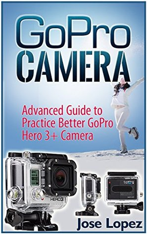 GoPro Camera: Advanced Guide to Practice Better GoPro Hero 3 and GoPro Hero 3+ Cameras  by  Jose Lopez