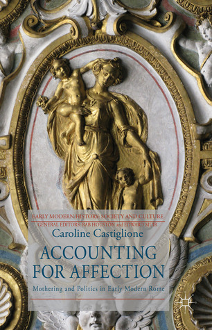 Accounting for Affection: Mothering and Politics in Early Modern Rome Caroline Castiglione