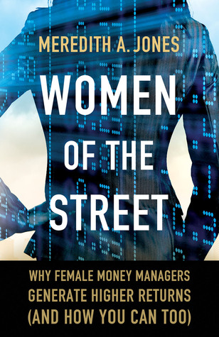 Women of The Street: Why Female Money Managers Generate Higher Returns  by  Meredith A. Jones
