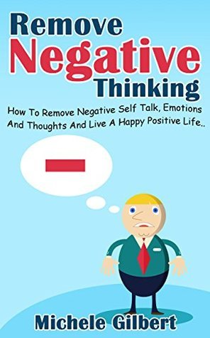 Remove Negative Thinking: How To Remove Negative Self Talk, Emotions And Thoughts And Live A Happy Positive Life (stop negative self talk, positive thinking, ... emotions, remove negative thoughts book 1)  by  Michele Gilbert