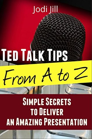 Ted Talk Tips from A to Z: Simple Secrets to Deliver an Amazing Presentation Jodi Jill