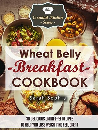 Wheat Belly Breakfast Cookbook: 30 Delicious Grain-Free Recipes to Help You Lose Weight and Feel Great (The Essential Kitchen Series Book 47) Sarah Sophia