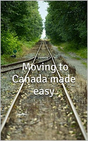 Moving to Canada made EASY  by  D Mads