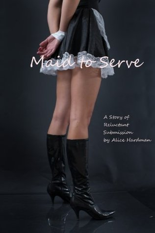 Maid To Serve: A Story of Reluctant Submission  by  Alice Hardman