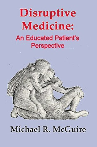 Disruptive Medicine: An Educated Patients Perspective  by  Michael R. McGuire