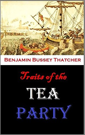 Traits of the Tea Party: Being a Memoir of George R.T. Hewes, One of the Last of Its Survivors : with a History of that Transaction, Reminiscences of ... and the Siege, & Other Stories .... Benjamin Bussey Thatcher