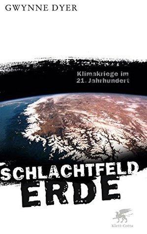 Schlachtfeld Erde: Klimakriege im 21. Jahrhundert Gwynne Dyer