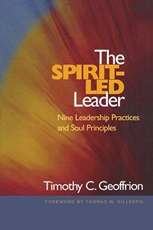 The Spirit-Led Leader: Nine Leadership Practices and Soul Principles Timothy C. Geoffrion