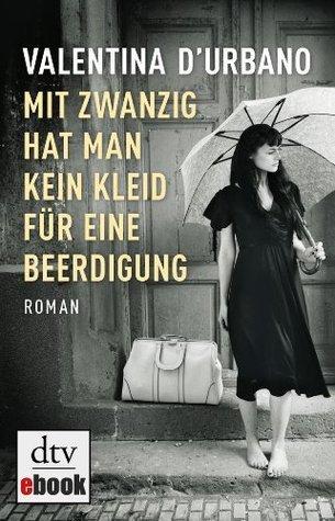 Mit zwanzig hat man kein Kleid für eine Beerdigung: Roman  by  Valentina DUrbano