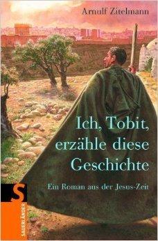 Ich, Tobit, erzähle diese Geschichte: Ein Roman aus der Jesus-Zeit Arnulf Zitelmann