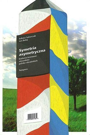 Symetria asymetryczna - badania terenowe stosunków polsko-ukraińskich  by  Łukasz Saturczak