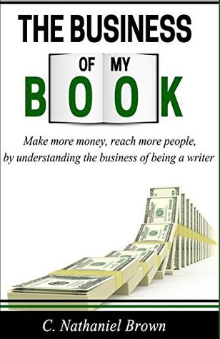 The Business of My Book: Making More Money, Reaching More People By Understanding the Business of Being a Writer  by  C. Nathaniel Brown