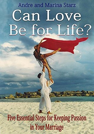 Can Love Be for Life?: Five Essential Steps for Keeping Passion in Your Marriage Andre Starz