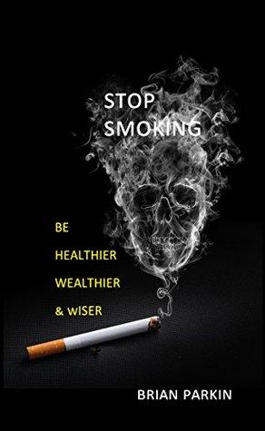 Stop Smoking: Be Healthier, Wealthier & Wiser  by  Brian Parkin
